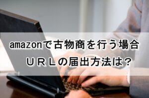 amazonで古物商を行う場合のURLの届出方法は?
